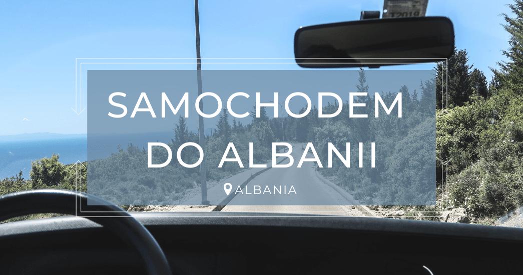 PODRÓŻ SAMOCHODEM DO ALBANII | Informacje praktyczne
